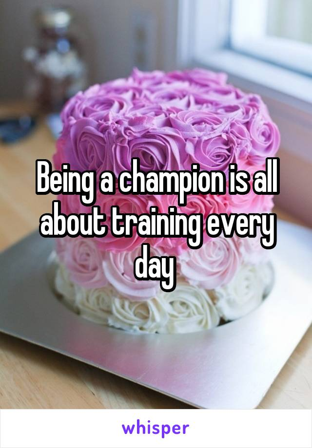 Being a champion is all about training every day