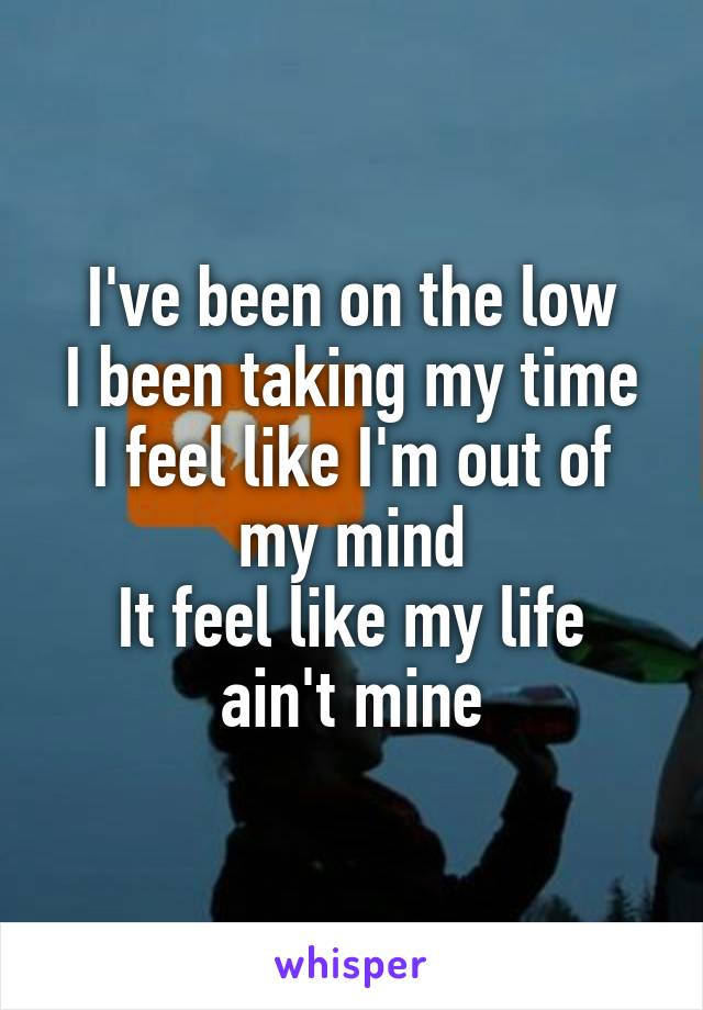 I've been on the low I been taking my time I feel like I'm out of my mind It feel like my life ain't mine