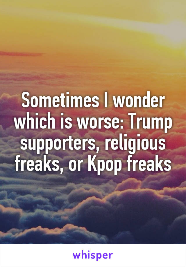 Sometimes I wonder which is worse: Trump supporters, religious freaks, or Kpop freaks