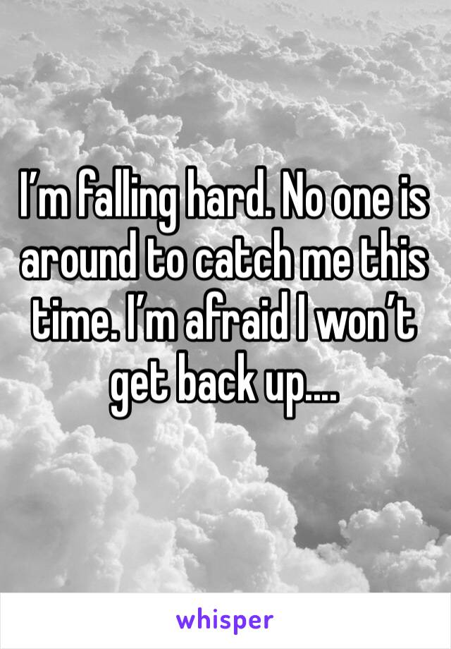 I'm falling hard. No one is around to catch me this time. I'm afraid I won't get back up....