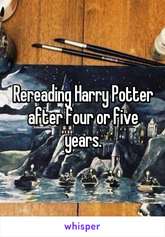 Rereading Harry Potter after four or five years.