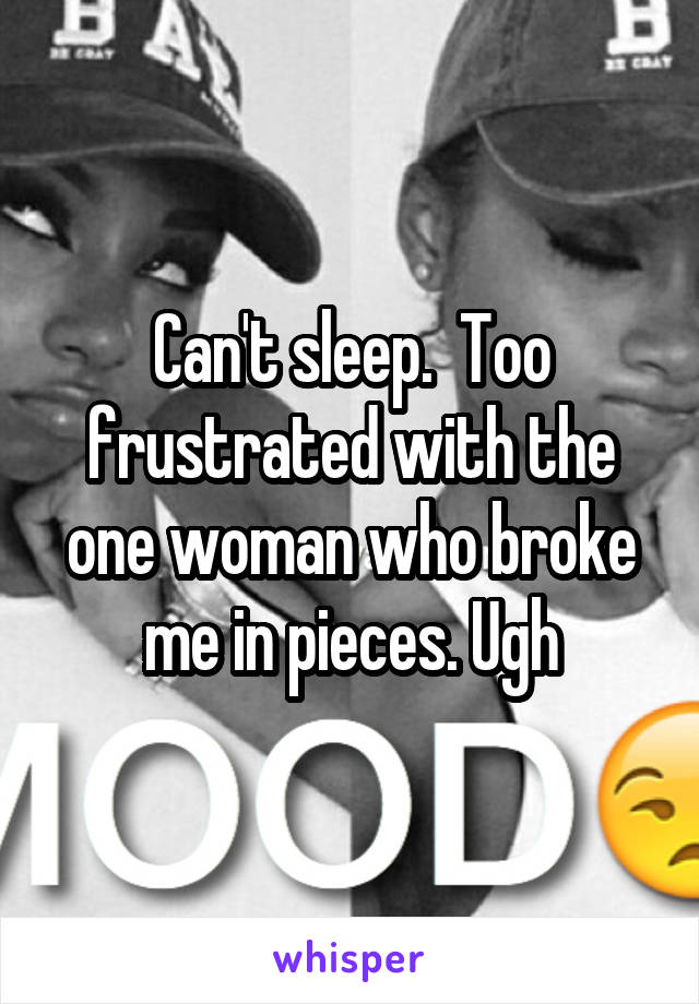 Can't sleep.  Too frustrated with the one woman who broke me in pieces. Ugh