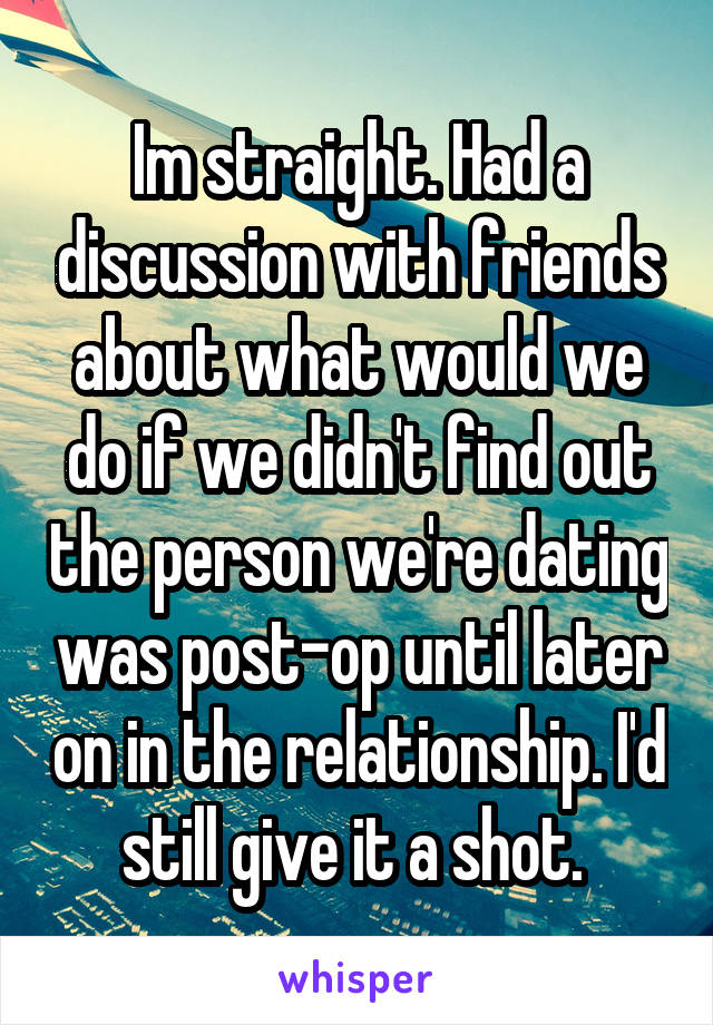 Im straight. Had a discussion with friends about what would we do if we didn't find out the person we're dating was post-op until later on in the relationship. I'd still give it a shot.