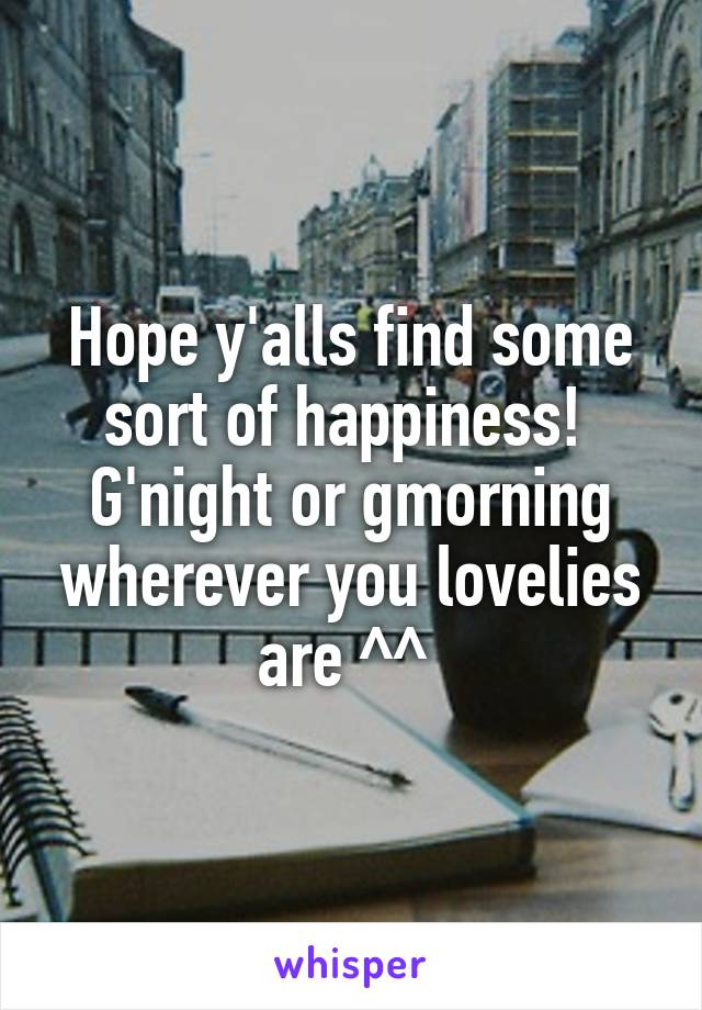 Hope y'alls find some sort of happiness!  G'night or gmorning wherever you lovelies are ^^