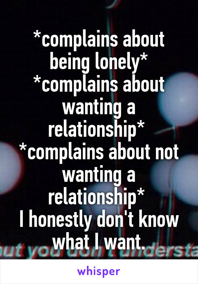 *complains about being lonely* *complains about wanting a relationship*  *complains about not wanting a relationship*  I honestly don't know what I want.