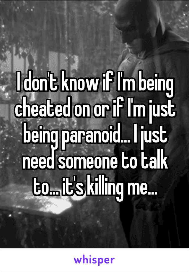 I don't know if I'm being cheated on or if I'm just being paranoid... I just need someone to talk to... it's killing me...