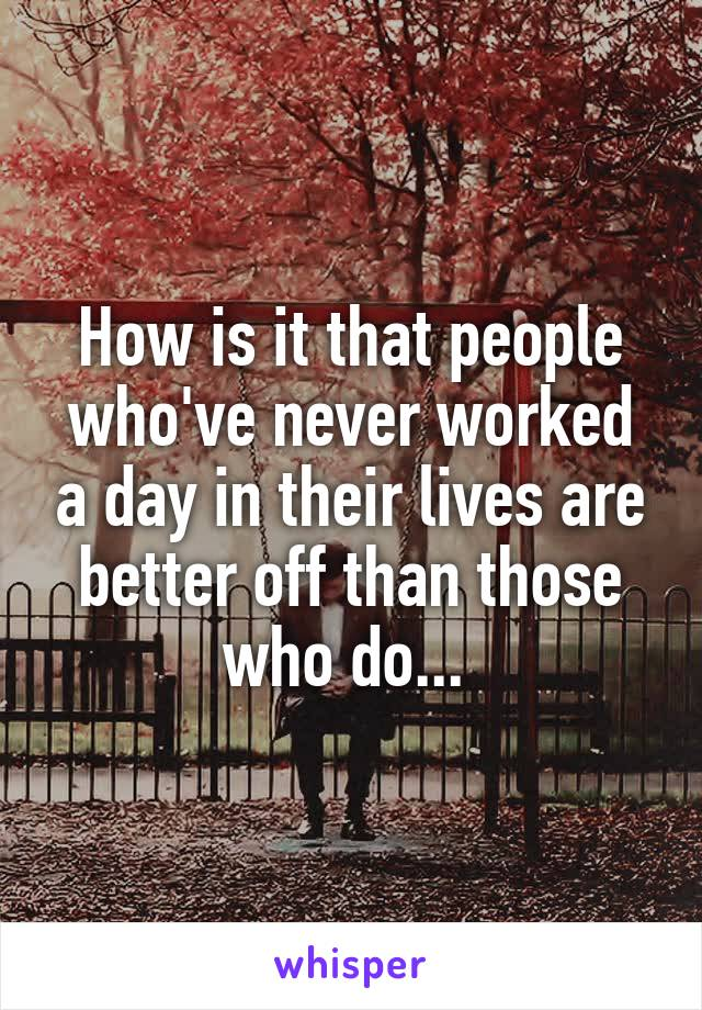 How is it that people who've never worked a day in their lives are better off than those who do...