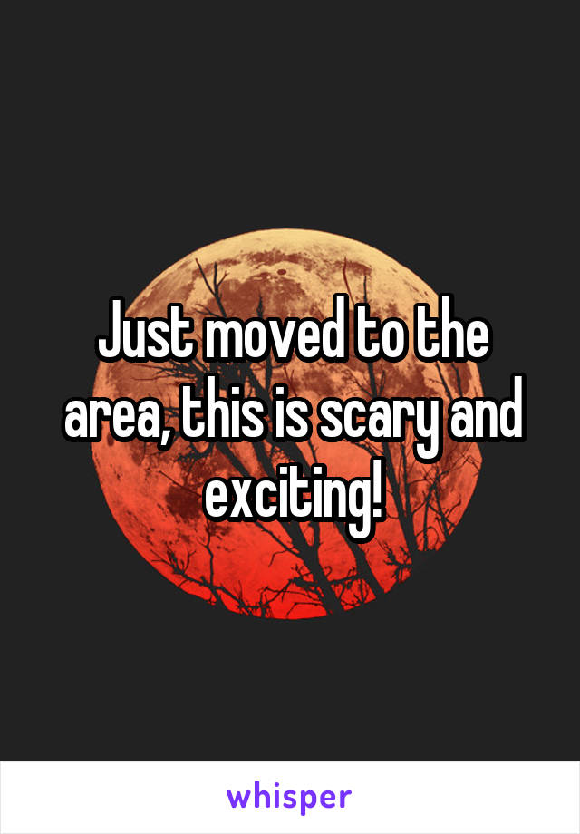 Just moved to the area, this is scary and exciting!