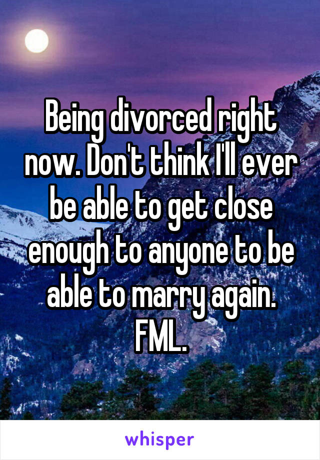 Being divorced right now. Don't think I'll ever be able to get close enough to anyone to be able to marry again. FML.