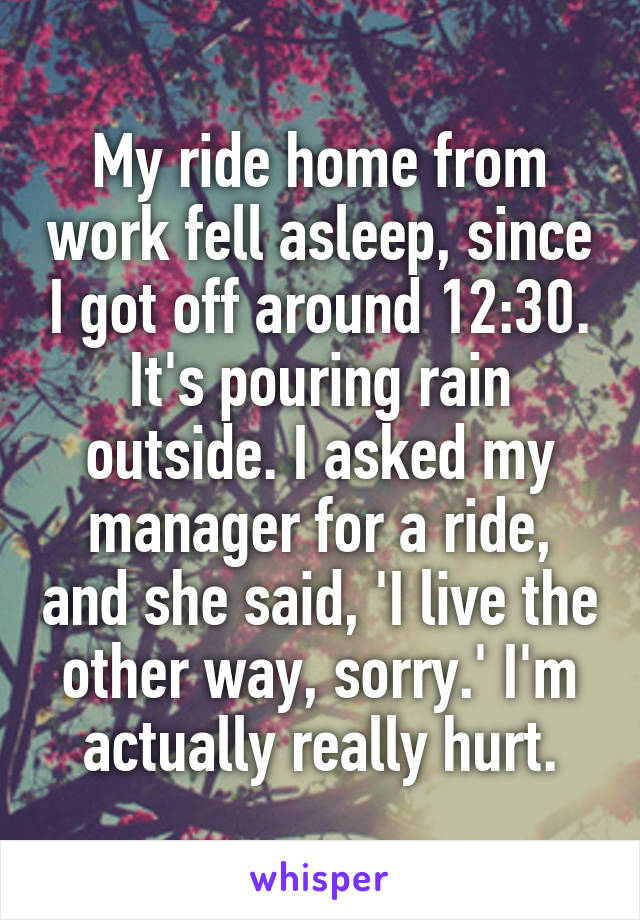 My ride home from work fell asleep, since I got off around 12:30. It's pouring rain outside. I asked my manager for a ride, and she said, 'I live the other way, sorry.' I'm actually really hurt.