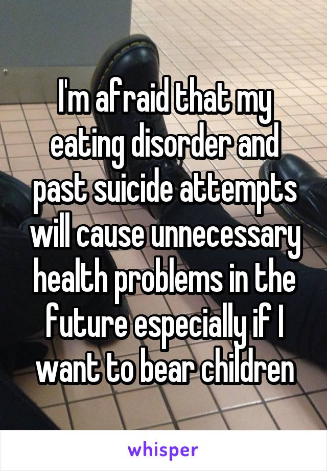 I'm afraid that my eating disorder and past suicide attempts will cause unnecessary health problems in the future especially if I want to bear children