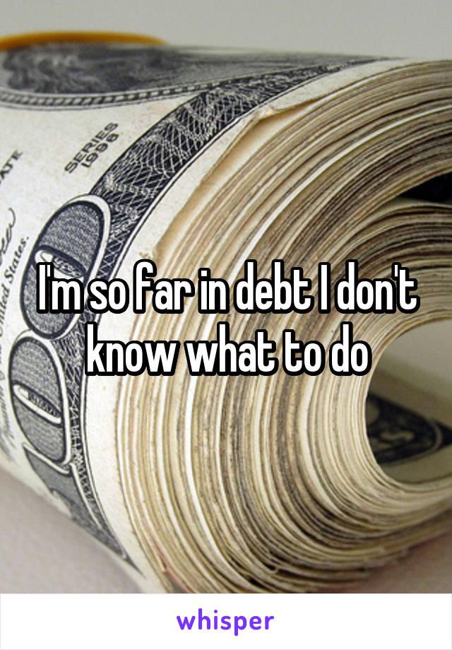 I'm so far in debt I don't know what to do