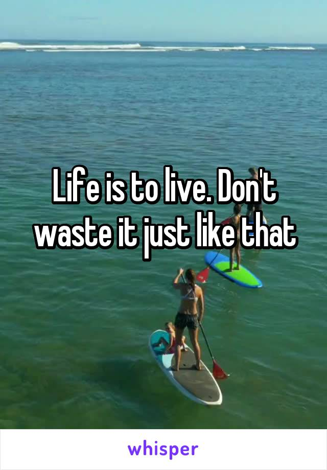 Life is to live. Don't waste it just like that