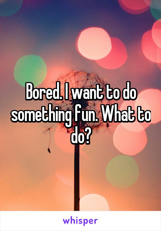 Bored. I want to do something fun. What to do?