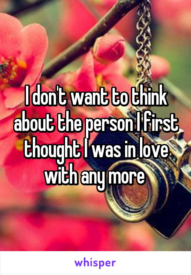 I don't want to think about the person I first thought I was in love with any more