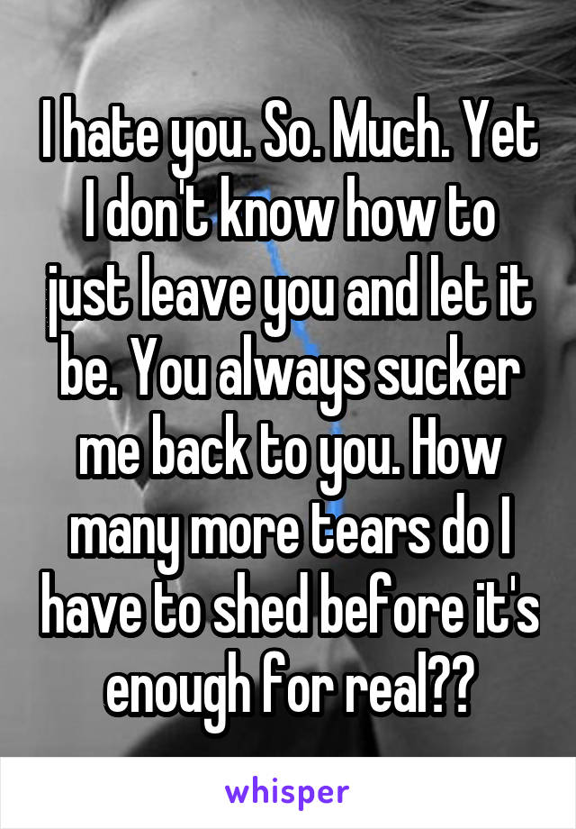 I hate you. So. Much. Yet I don't know how to just leave you and let it be. You always sucker me back to you. How many more tears do I have to shed before it's enough for real??