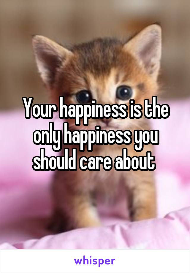 Your happiness is the only happiness you should care about