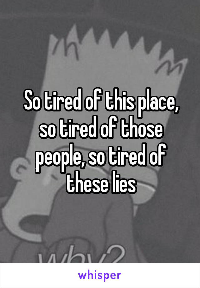 So tired of this place, so tired of those people, so tired of these lies