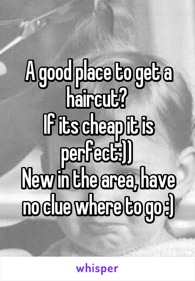 A good place to get a haircut?  If its cheap it is perfect:))  New in the area, have no clue where to go :)