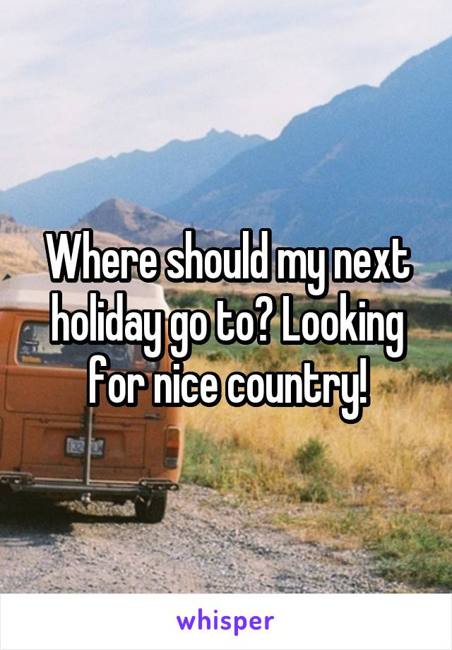 Where should my next holiday go to? Looking for nice country!