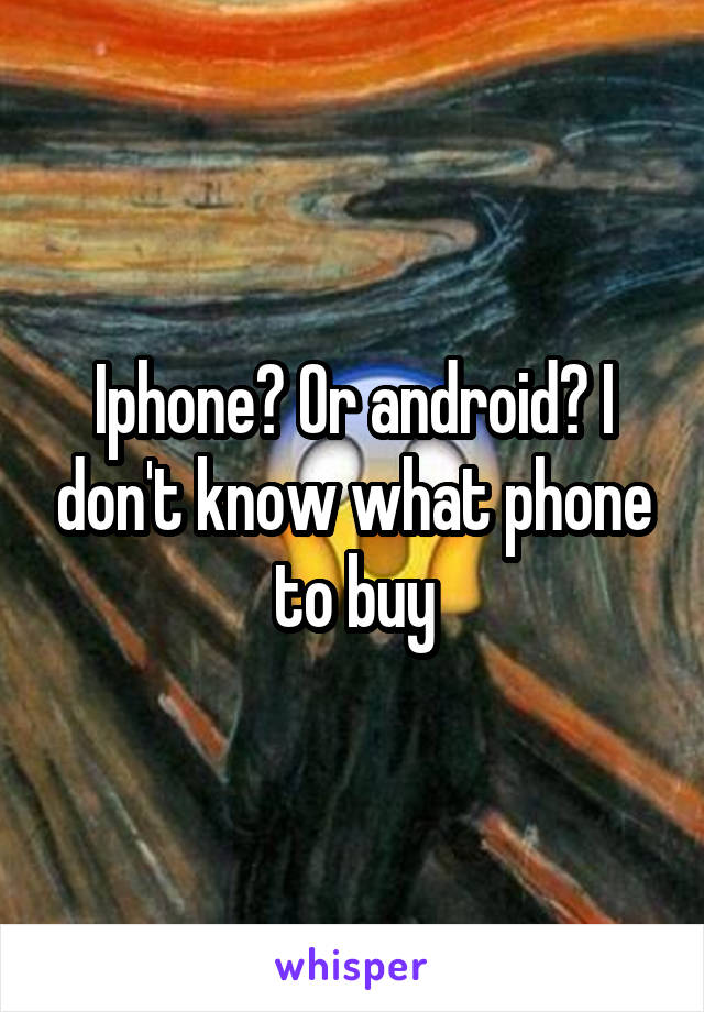 Iphone? Or android? I don't know what phone to buy