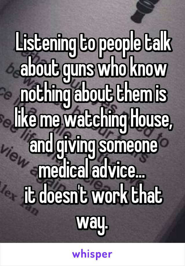 Listening to people talk about guns who know nothing about them is like me watching House, and giving someone medical advice...  it doesn't work that way.