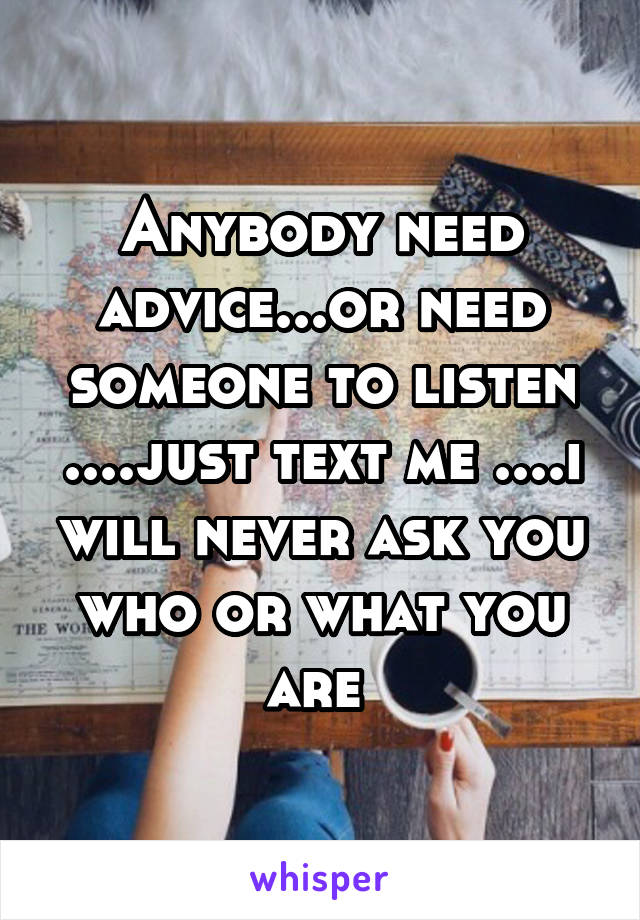 Anybody need advice...or need someone to listen ....just text me ....i will never ask you who or what you are