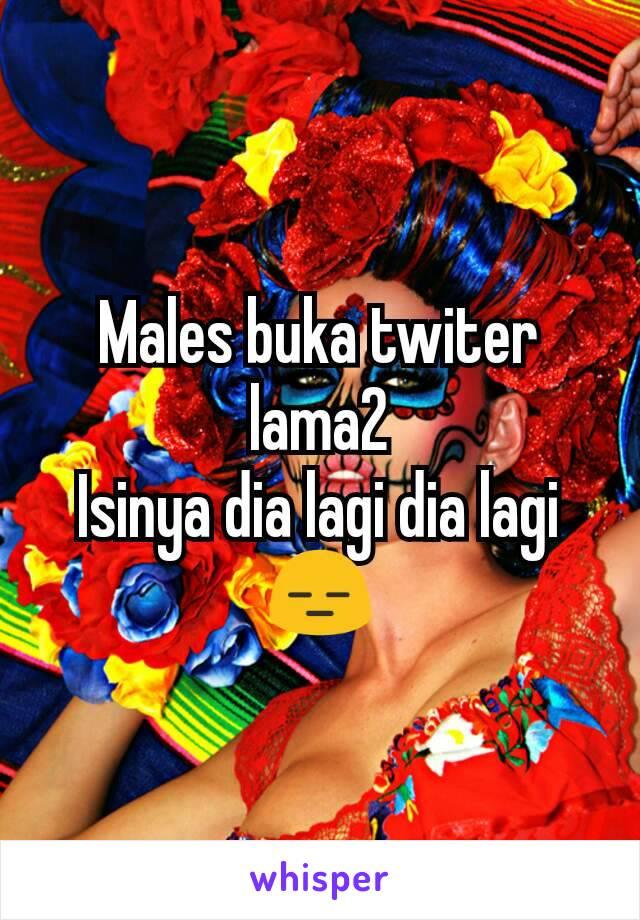 Males buka twiter lama2 Isinya dia lagi dia lagi 😑