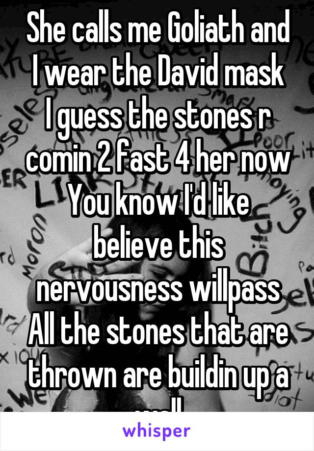 She calls me Goliath and I wear the David mask I guess the stones r comin 2 fast 4 her now You know I'd like believe this nervousness willpass All the stones that are thrown are buildin up a wall