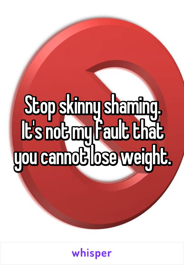 Stop skinny shaming. It's not my fault that you cannot lose weight.