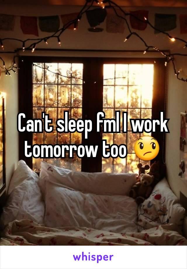 Can't sleep fml I work tomorrow too 😞