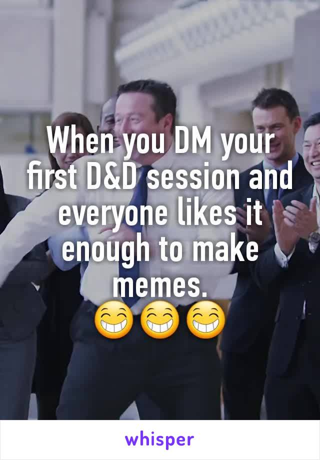 When you DM your first D&D session and everyone likes it enough to make memes. 😁😁😁