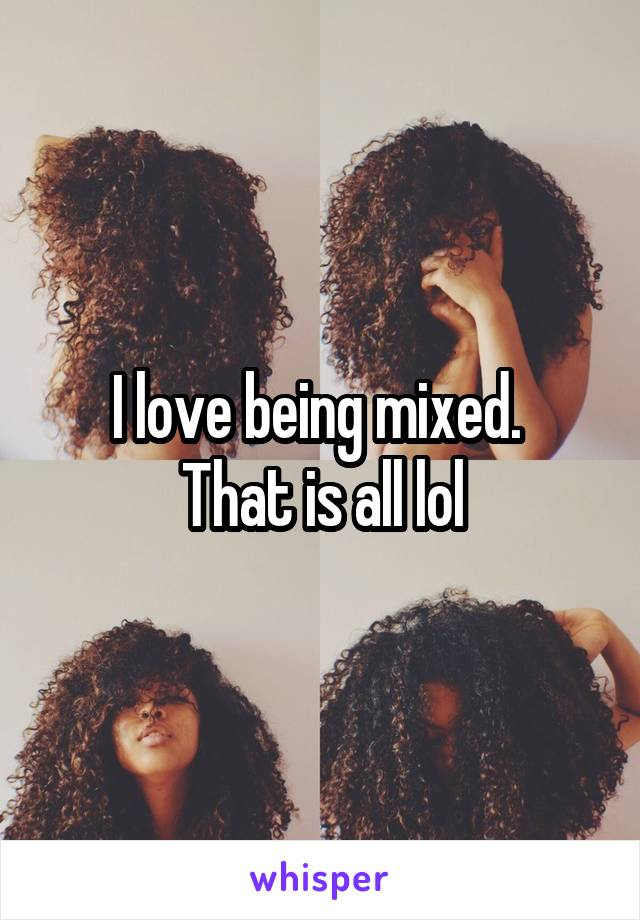 I love being mixed.  That is all lol