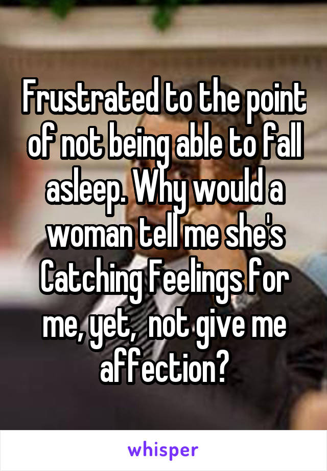 Frustrated to the point of not being able to fall asleep. Why would a woman tell me she's Catching Feelings for me, yet,  not give me affection?