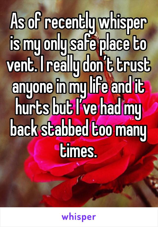 As of recently whisper is my only safe place to vent. I really don't trust anyone in my life and it hurts but I've had my back stabbed too many times.