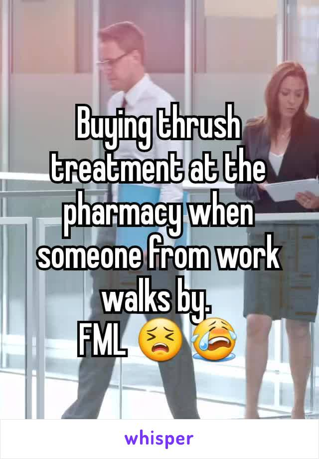 Buying thrush treatment at the pharmacy when someone from work walks by.  FML 😣😭