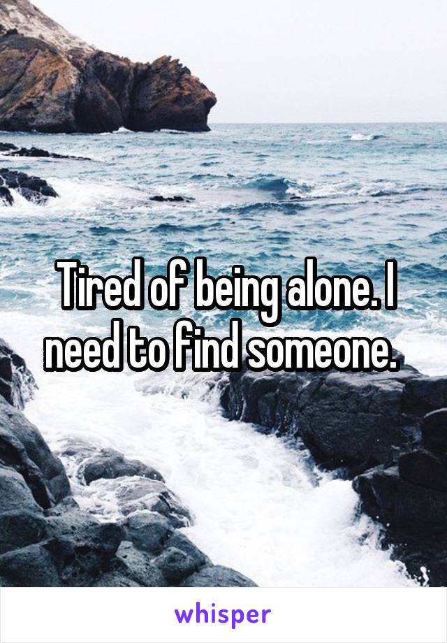 Tired of being alone. I need to find someone.