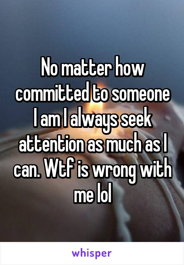 No matter how committed to someone I am I always seek attention as much as I can. Wtf is wrong with me lol