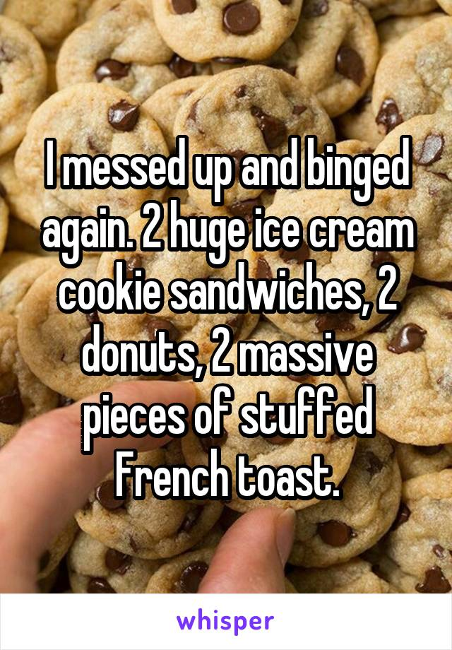 I messed up and binged again. 2 huge ice cream cookie sandwiches, 2 donuts, 2 massive pieces of stuffed French toast.