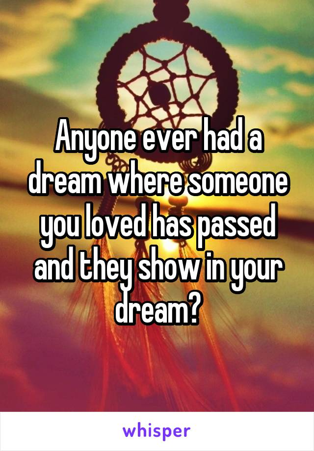 Anyone ever had a dream where someone you loved has passed and they show in your dream?