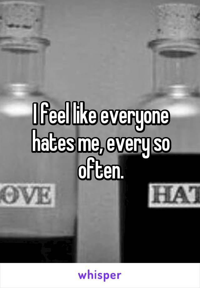 I feel like everyone hates me, every so often.
