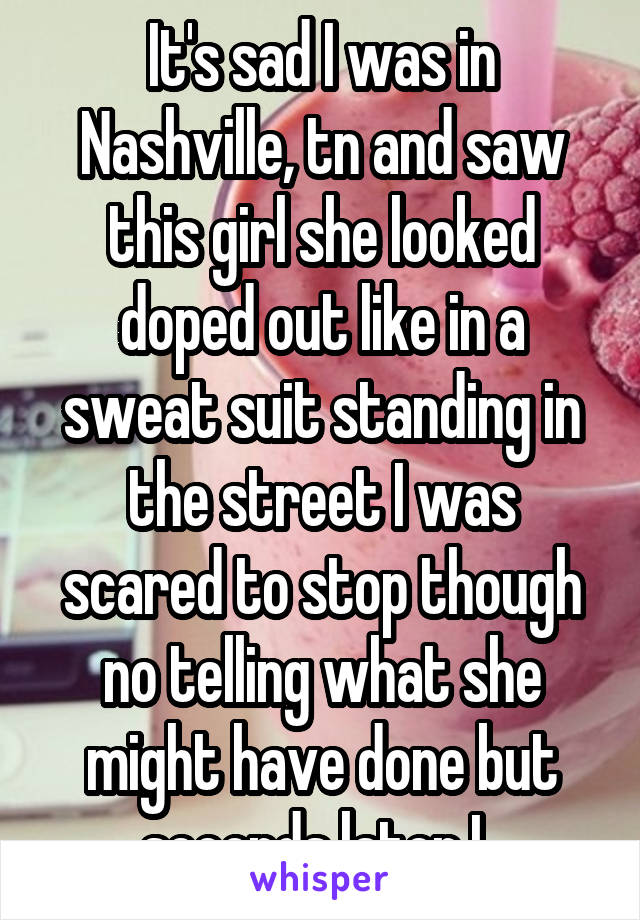 It's sad I was in Nashville, tn and saw this girl she looked doped out like in a sweat suit standing in the street I was scared to stop though no telling what she might have done but seconds later I..