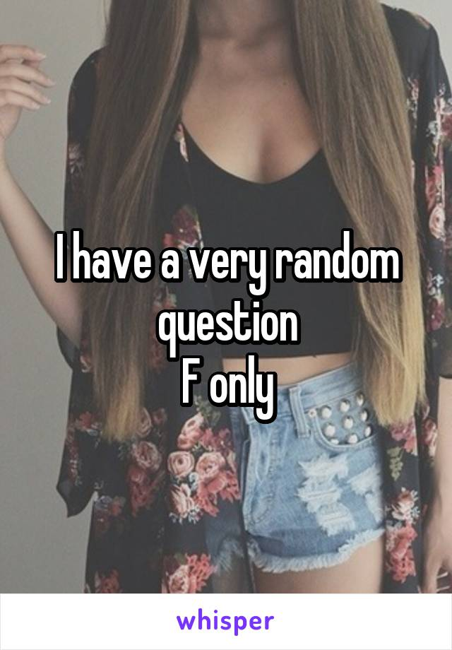 I have a very random question F only