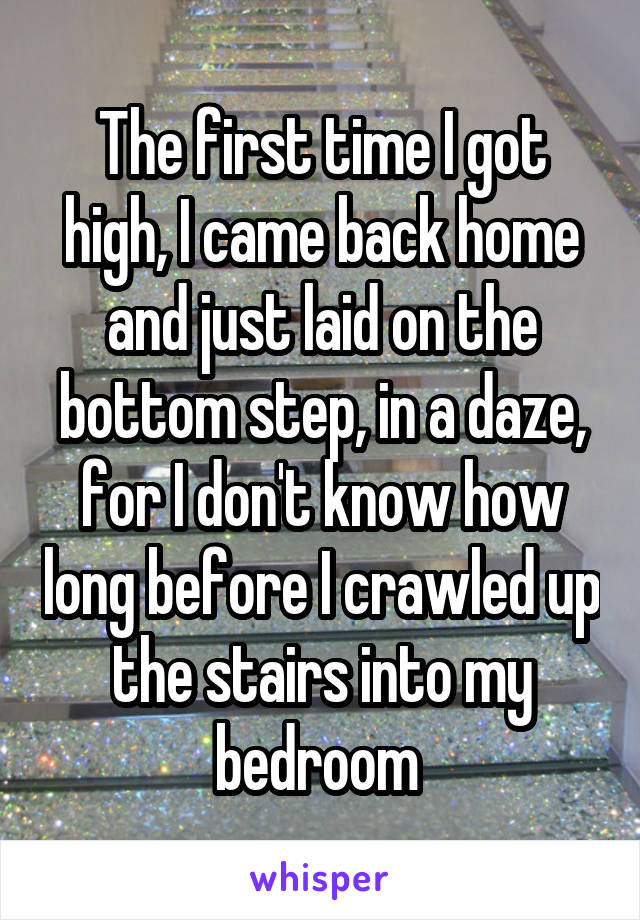 The first time I got high, I came back home and just laid on the bottom step, in a daze, for I don't know how long before I crawled up the stairs into my bedroom