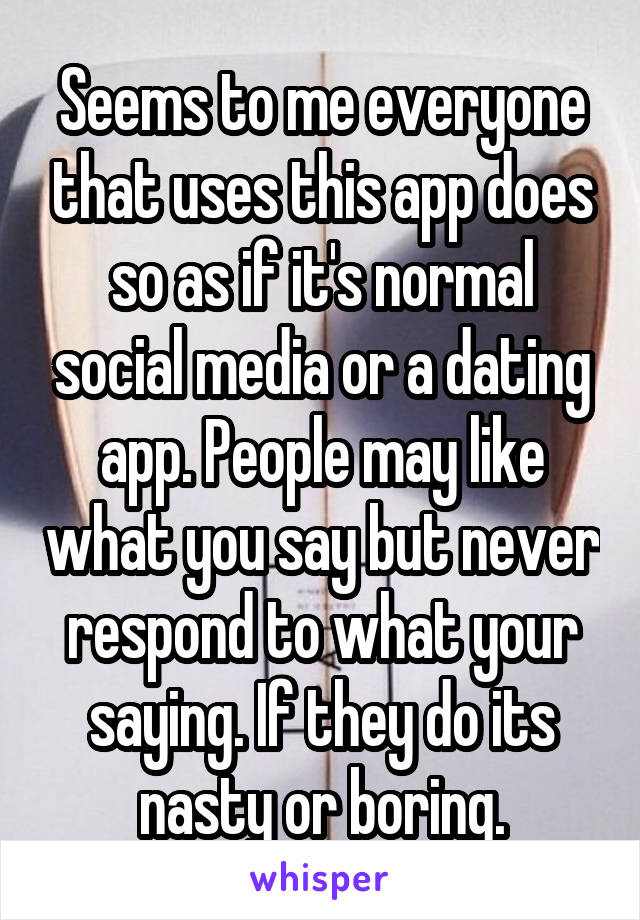 Seems to me everyone that uses this app does so as if it's normal social media or a dating app. People may like what you say but never respond to what your saying. If they do its nasty or boring.
