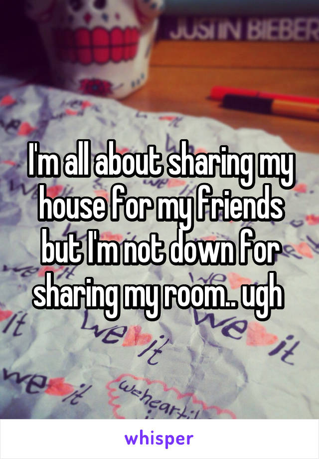 I'm all about sharing my house for my friends but I'm not down for sharing my room.. ugh