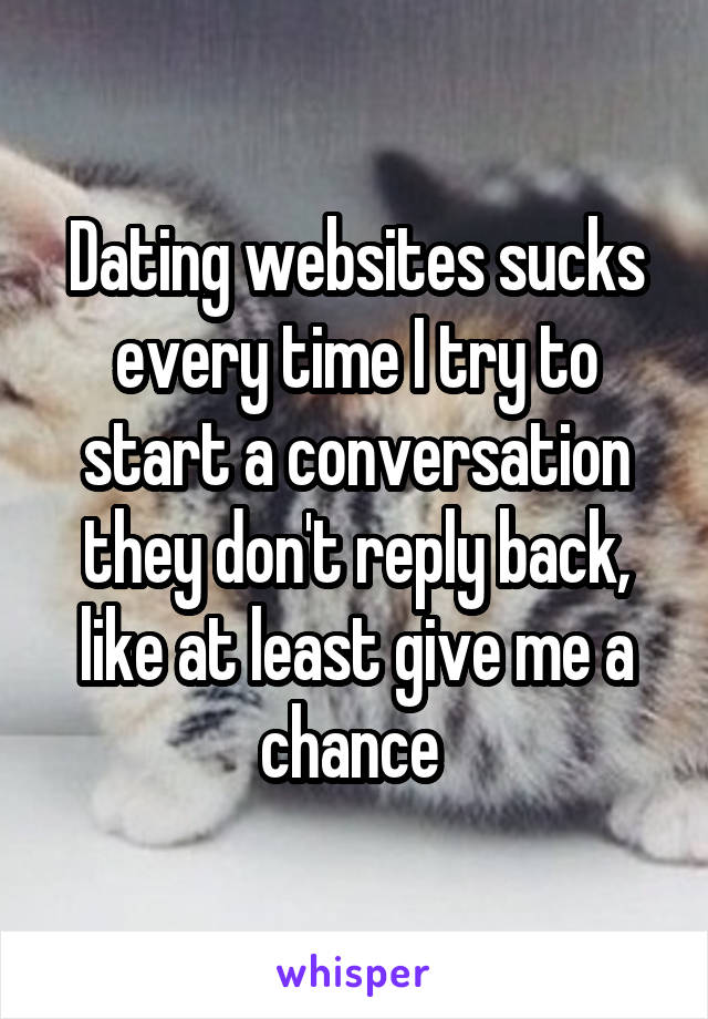 Dating websites sucks every time I try to start a conversation they don't reply back, like at least give me a chance