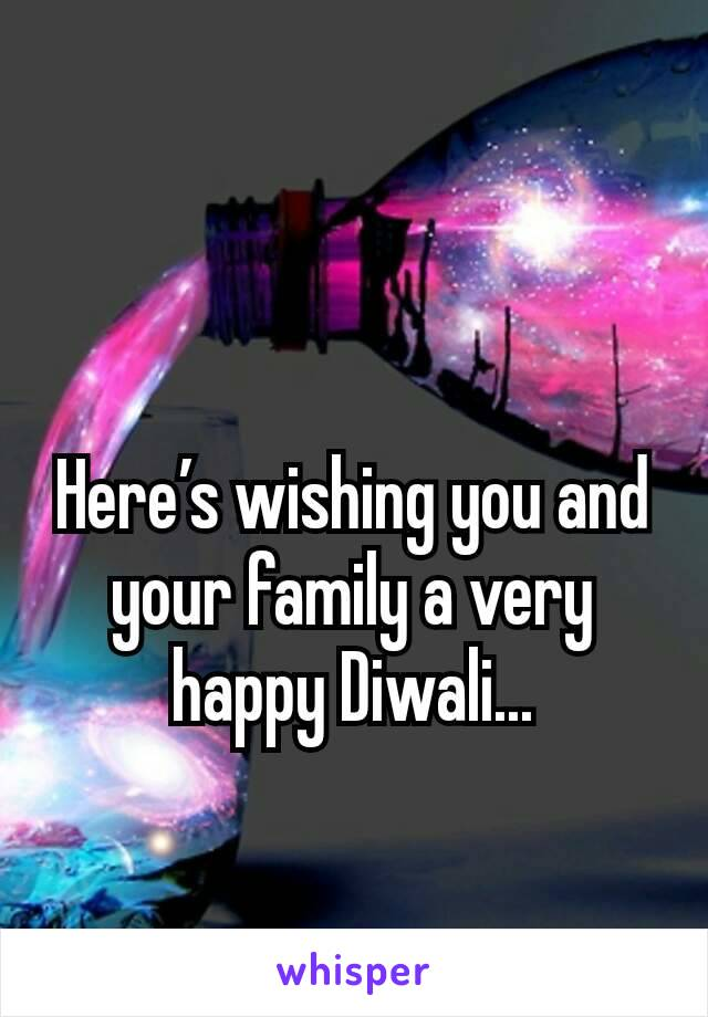 Here's wishing you and your family a very happy Diwali...
