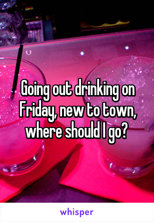 Going out drinking on Friday, new to town, where should I go?