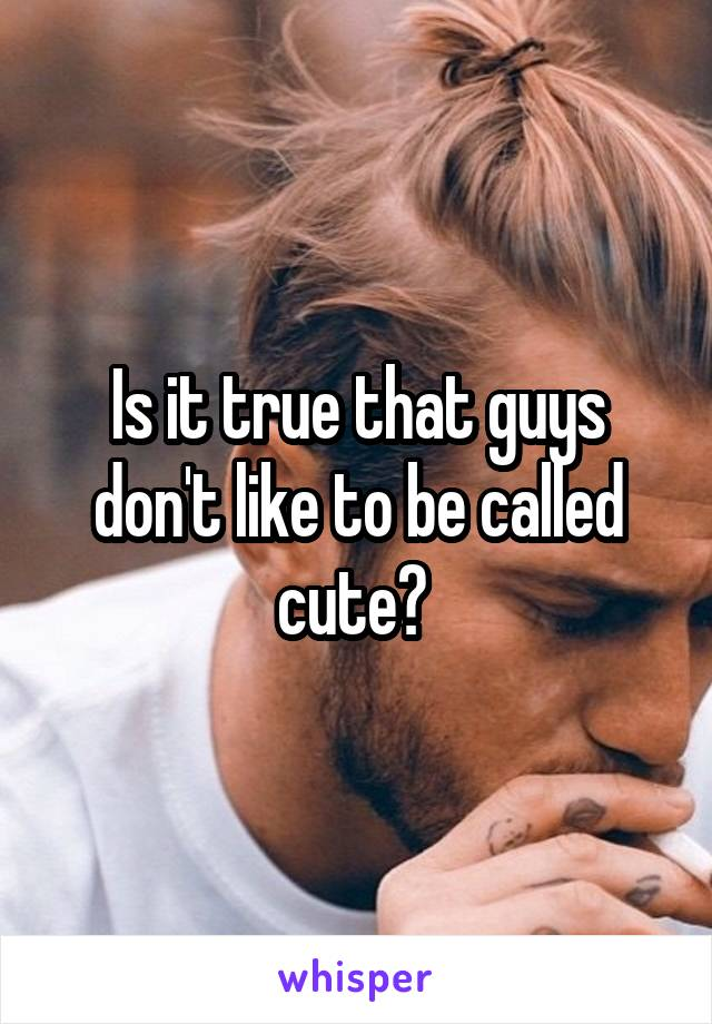 Is it true that guys don't like to be called cute?